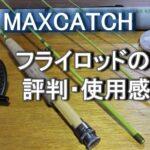 Maxcatchマックスキャッチ フライロッドの評判・レビュー