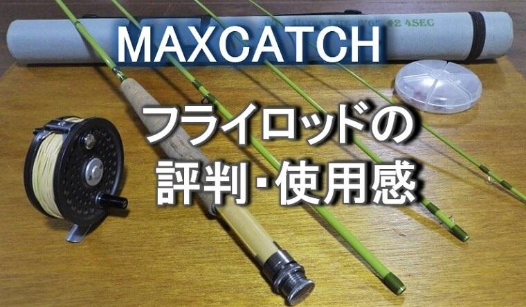 マックスキャッチのフライロッドの評判と使用感レビュー