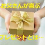 父の日 プレゼントにおすすめのギフト~ランキングには無い!お父さんが本当に喜ぶ…