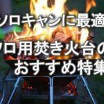 ソロキャンに最適!コンパクトなソロ用焚き火台おすすめ12選